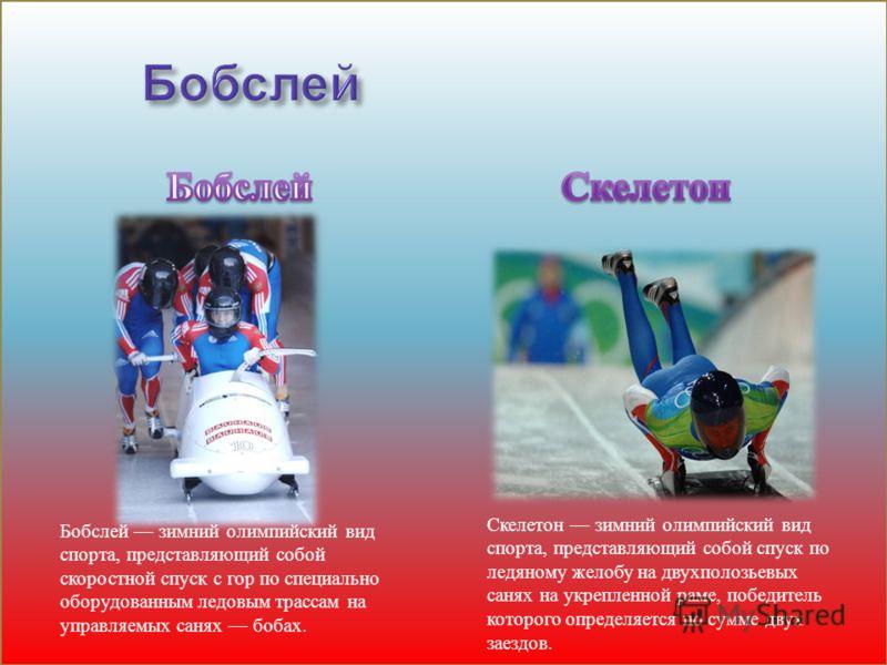 Бобслей зимний олимпийский вид спорта, представляющий собой скоростной спуск с гор по специально оборудованным ледовым трассам на управляемых санях бобах. Скелетон зимний олимпийский вид спорта, представляющий собой спуск по ледяному желобу на двухпо