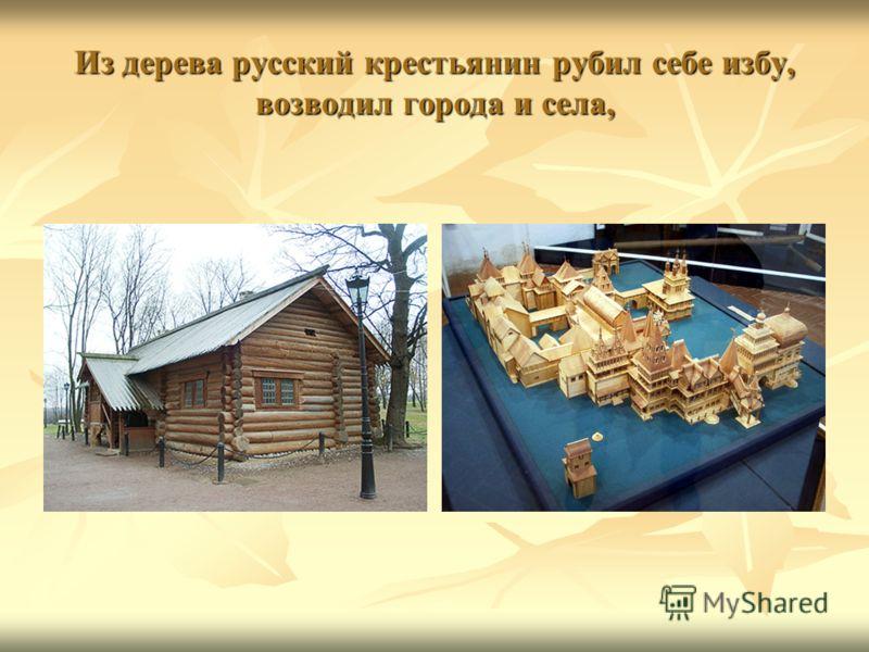 Из дерева русский крестьянин рубил себе избу, возводил города и села,