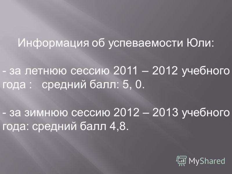 Информация об успеваемости Юли: - за летнюю сессию 2011 – 2012 учебного года : средний балл: 5, 0. - за зимнюю сессию 2012 – 2013 учебного года: средний балл 4,8.