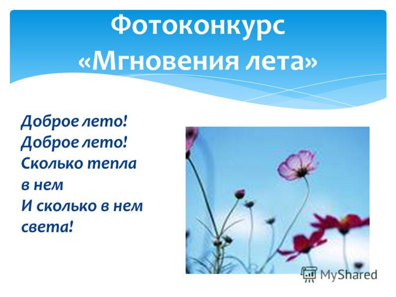 Фотоконкурс «Мгновения лета» Доброе лето! Доброе лето! Сколько тепла в нем И сколько в нем света!