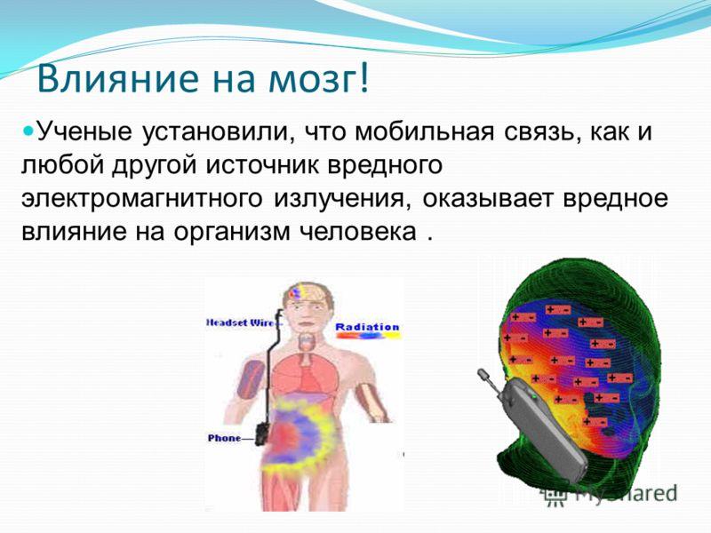 Влияние на мозг! Ученые установили, что мобильная связь, как и любой другой источник вредного электромагнитного излучения, оказывает вредное влияние на организм человека.