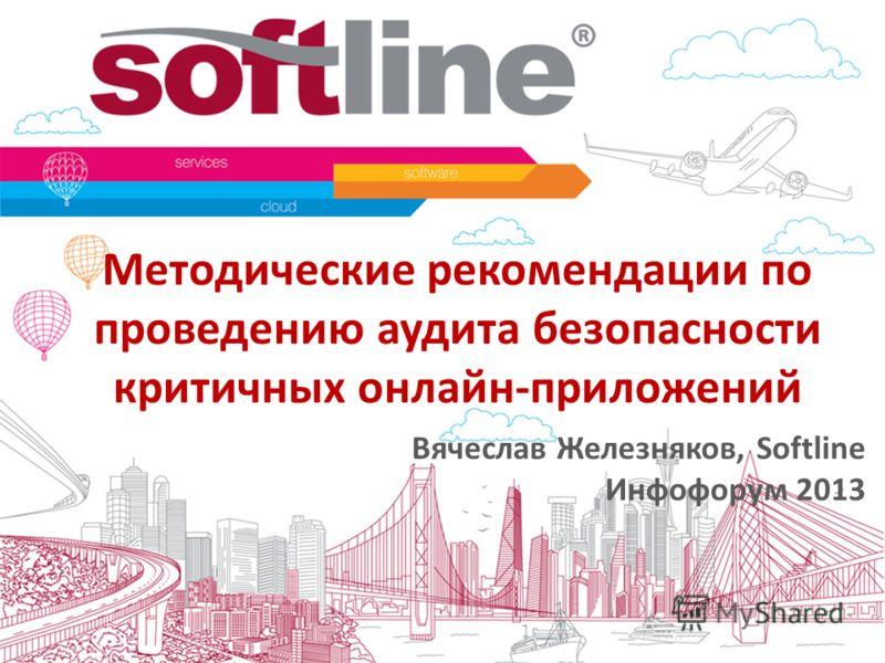 Методические рекомендации по проведению аудита безопасности критичных онлайн-приложений Вячеслав Железняков, Softline Инфофорум 2013