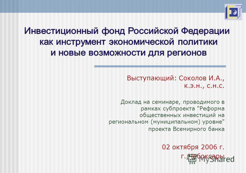 Выступающий: Соколов И.А., к.э.н., с.н.с. Доклад на семинаре, проводимого в рамках субпроекта Реформа общественных инвестиций на региональном (муниципальном) уровне проекта Всемирного банка 02 октября 2006 г. г. Чебоксары