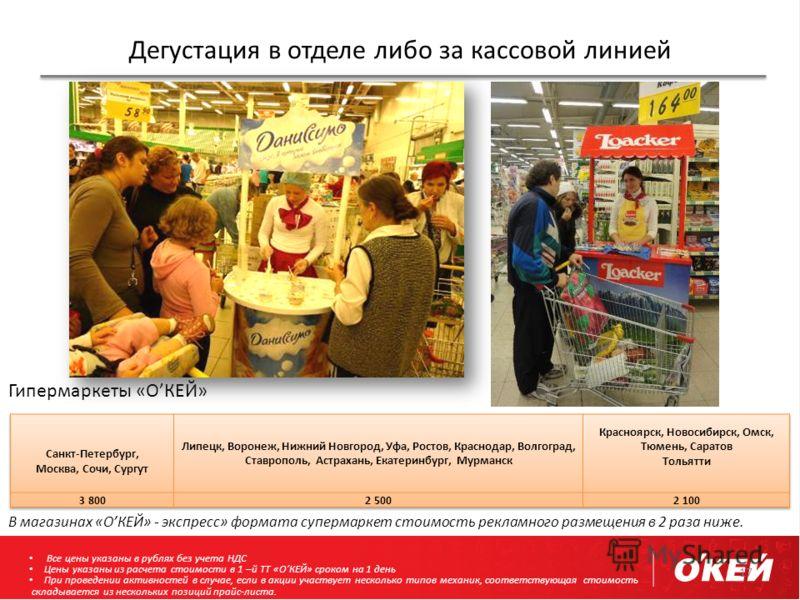 Дегустация в отделе либо за кассовой линией 17 В магазинах «ОКЕЙ» - экспресс» формата супермаркет стоимость рекламного размещения в 2 раза ниже. Гипермаркеты «ОКЕЙ» Все цены указаны в рублях без учета НДС Цены указаны из расчета стоимости в 1 –й ТТ «