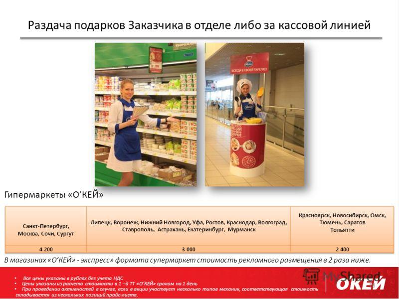 Раздача подарков Заказчика в отделе либо за кассовой линией 18 В магазинах «ОКЕЙ» - экспресс» формата супермаркет стоимость рекламного размещения в 2 раза ниже. Гипермаркеты «ОКЕЙ» Все цены указаны в рублях без учета НДС Цены указаны из расчета стоим