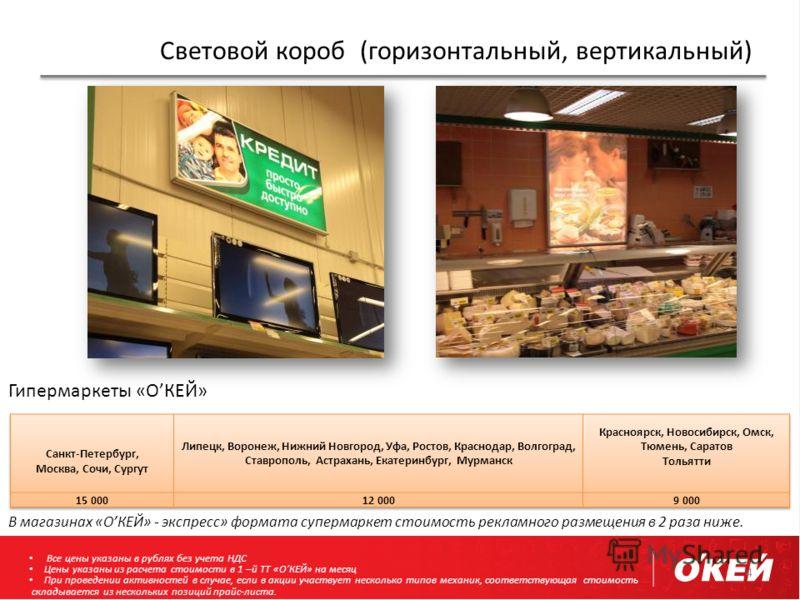 Световой короб (горизонтальный, вертикальный) 4 Гипермаркеты «ОКЕЙ» В магазинах «ОКЕЙ» - экспресс» формата супермаркет стоимость рекламного размещения в 2 раза ниже. Все цены указаны в рублях без учета НДС Цены указаны из расчета стоимости в 1 –й ТТ