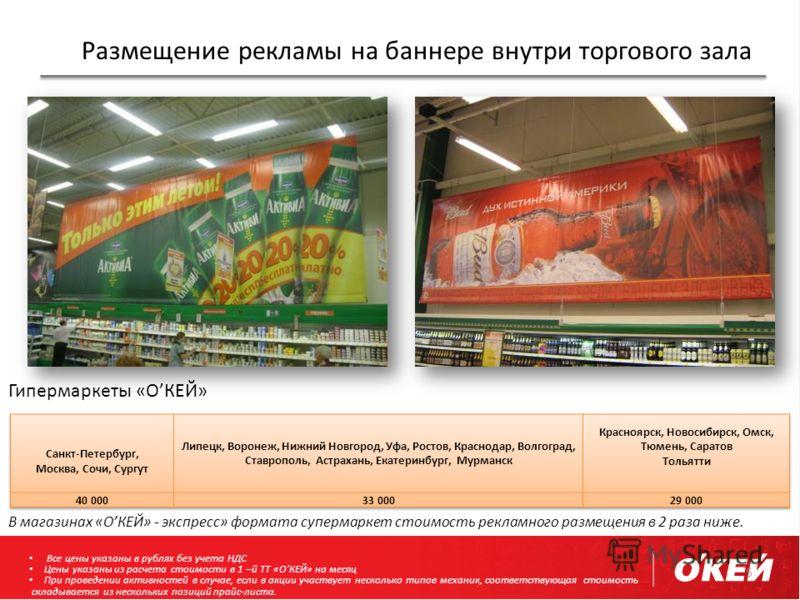 Размещение рекламы на баннере внутри торгового зала 5 Гипермаркеты «ОКЕЙ» В магазинах «ОКЕЙ» - экспресс» формата супермаркет стоимость рекламного размещения в 2 раза ниже. Все цены указаны в рублях без учета НДС Цены указаны из расчета стоимости в 1
