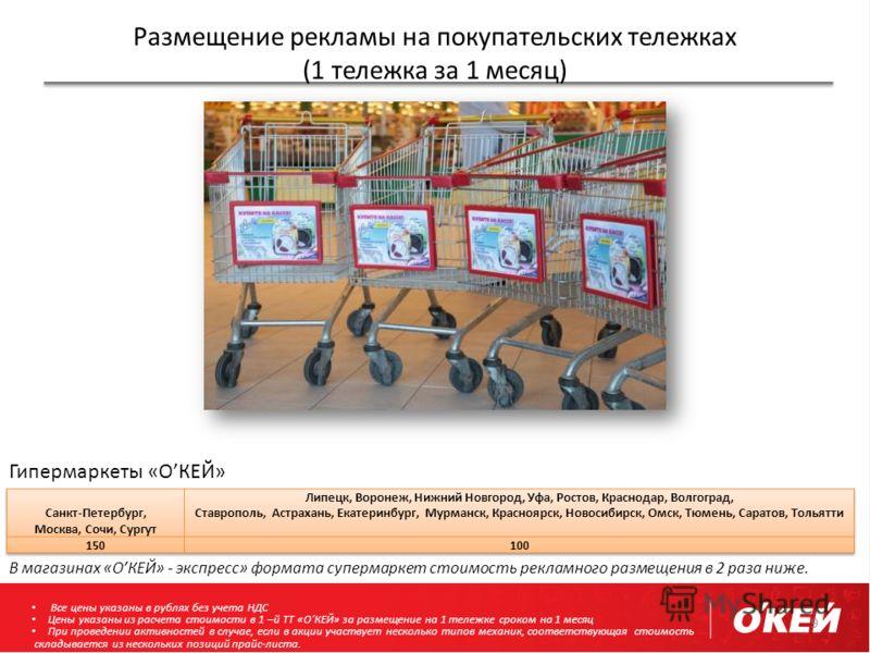 Размещение рекламы на покупательских тележках (1 тележка за 1 месяц) 9 Гипермаркеты «ОКЕЙ» В магазинах «ОКЕЙ» - экспресс» формата супермаркет стоимость рекламного размещения в 2 раза ниже. Все цены указаны в рублях без учета НДС Цены указаны из расче