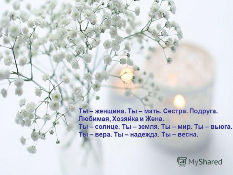 Ты – женщина. Ты – мать. Сестра. Подруга. Любимая, Хозяйка и Жена. Ты – солнце. Ты – земля. Ты – мир. Ты – вьюга. Ты – вера. Ты – надежда. Ты – весна.