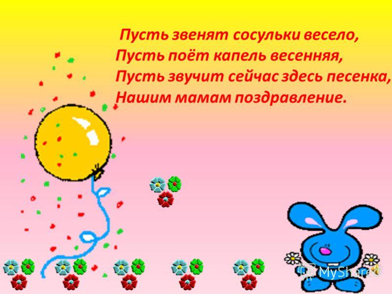 Пусть звенят сосульки весело, Пусть поёт капель весенняя, Пусть звучит сейчас здесь песенка, Нашим мамам поздравление.