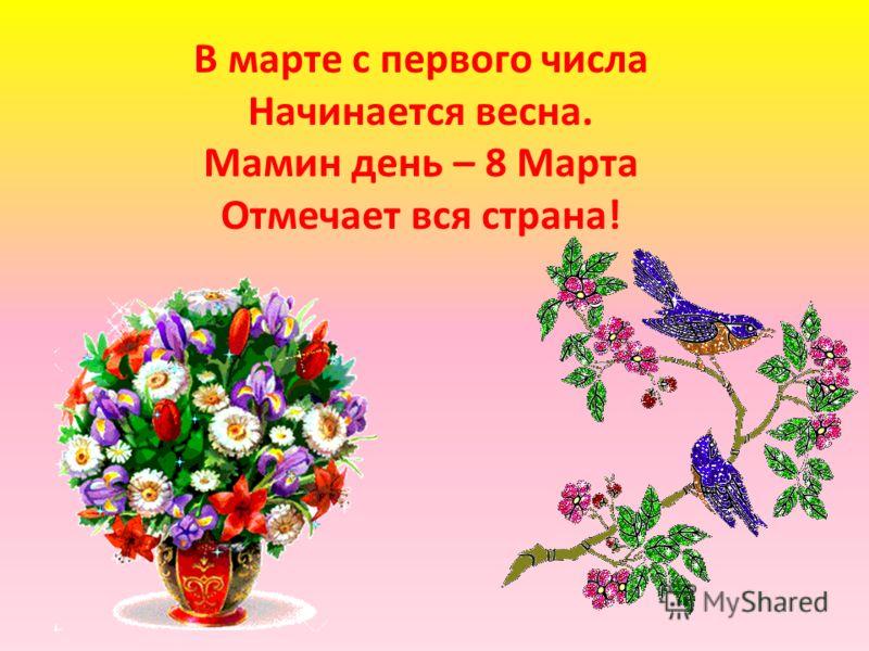 В марте с первого числа Начинается весна. Мамин день – 8 Марта Отмечает вся страна!