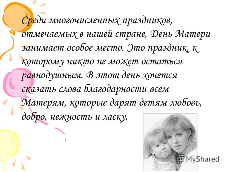 Среди многочисленных праздников, отмечаемых в нашей стране, День Матери занимает особое место. Это праздник, к которому никто не может остаться равнодушным. В этот день хочется сказать слова благодарности всем Матерям, которые дарят детям любовь, доб