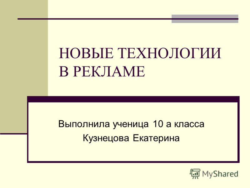 НОВЫЕ ТЕХНОЛОГИИ В РЕКЛАМЕ Выполнила ученица 10 а класса Кузнецова Екатерина