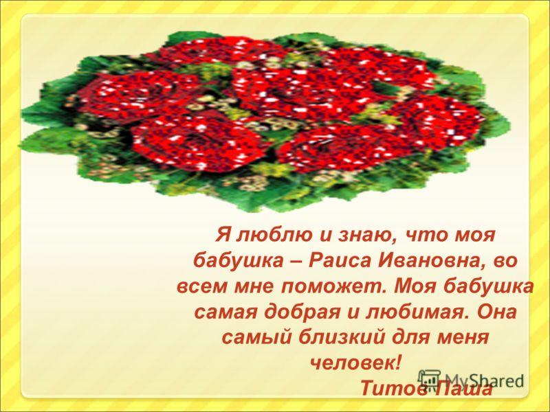 Я люблю и знаю, что моя бабушка – Раиса Ивановна, во всем мне поможет. Моя бабушка самая добрая и любимая. Она самый близкий для меня человек! Титов Паша