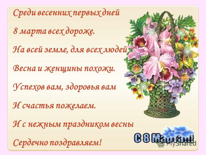 Среди весенних первых дней 8 марта всех дороже. На всей земле, для всех людей Весна и женщины похожи. Успехов вам, здоровья вам И счастья пожелаем. И с нежным праздником весны Сердечно поздравляем!