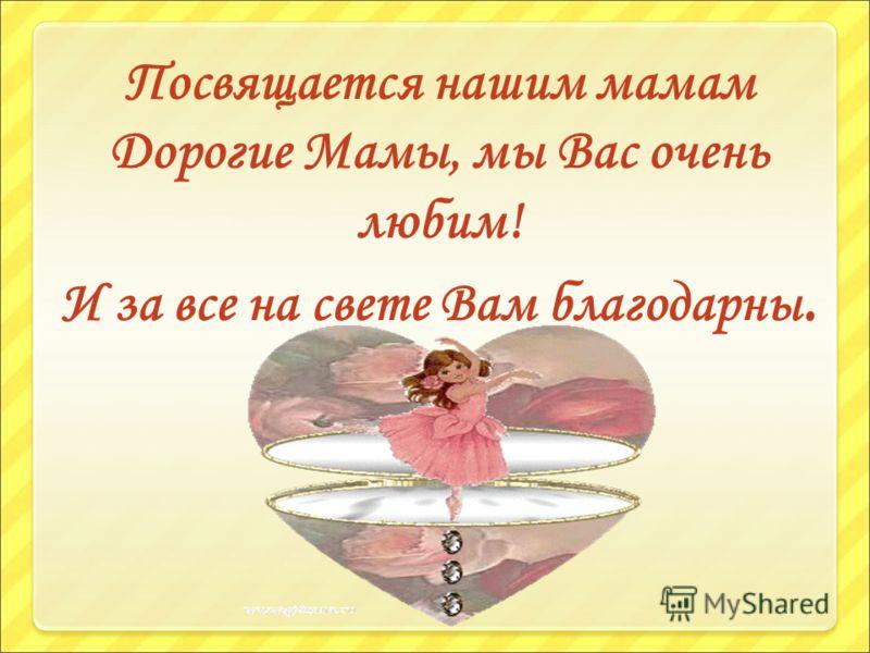 Посвящается нашим мамам Дорогие Мамы, мы Вас очень любим! И за все на свете Вам благодарны.