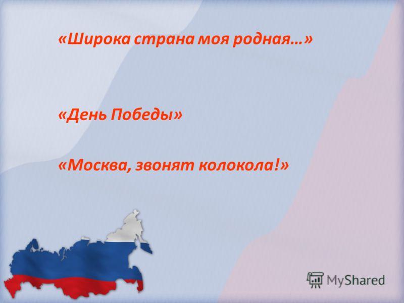 «Широка страна моя родная…» «День Победы» «Москва, звонят колокола!»