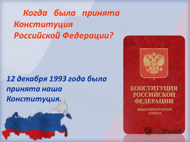 Когда была принята Конституция Российской Федерации? 12 декабря 1993 года была принята наша Конституция.