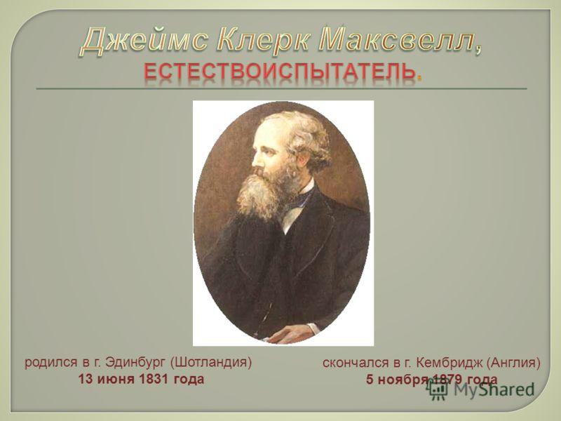 родился в г. Эдинбург (Шотландия) 13 июня 1831 года скончался в г. Кембридж (Англия) 5 ноября 1879 года