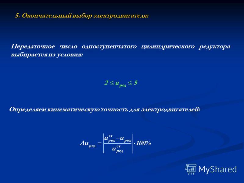5. Окончательный выбор электродвигателя: Определяем кинематическую точность для электродвигателей: Передаточное число одноступенчатого цилиндрического редуктора выбирается из условия: