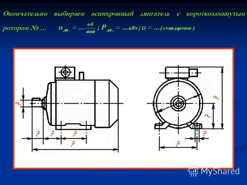 Окончательно выбираем асинхронный двигатель с короткозамкнутым ротором … ? ? ? ??? ?? ?