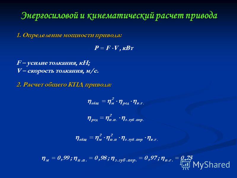 Энергосиловой и кинематический расчет привода 1. Определение мощности привода: F – усилие толкания, кН; V – скорость толкания, м/с. 2. Расчет общего КПД привода:
