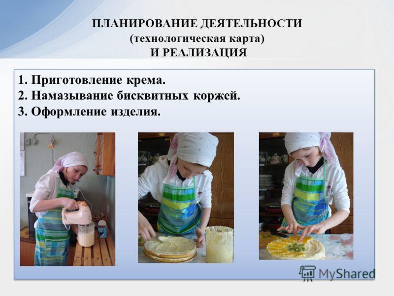 1. Приготовление крема. 2. Намазывание бисквитных коржей. 3. Оформление изделия. 1. Приготовление крема. 2. Намазывание бисквитных коржей. 3. Оформление изделия. ПЛАНИРОВАНИЕ ДЕЯТЕЛЬНОСТИ (технологическая карта) И РЕАЛИЗАЦИЯ