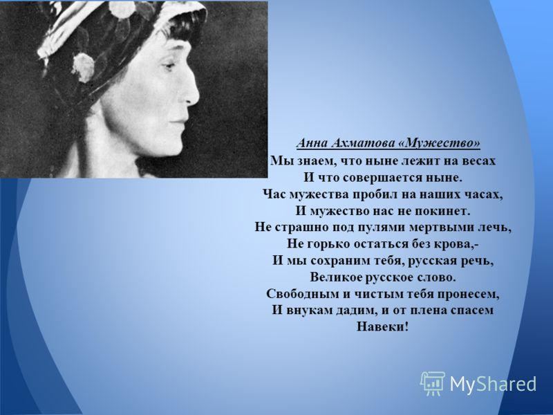 Анна Ахматова «Мужество» Мы знаем, что ныне лежит на весах И что совершается ныне. Час мужества пробил на наших часах, И мужество нас не покинет. Не страшно под пулями мертвыми лечь, Не горько остаться без крова,- И мы сохраним тебя, русская речь, Ве