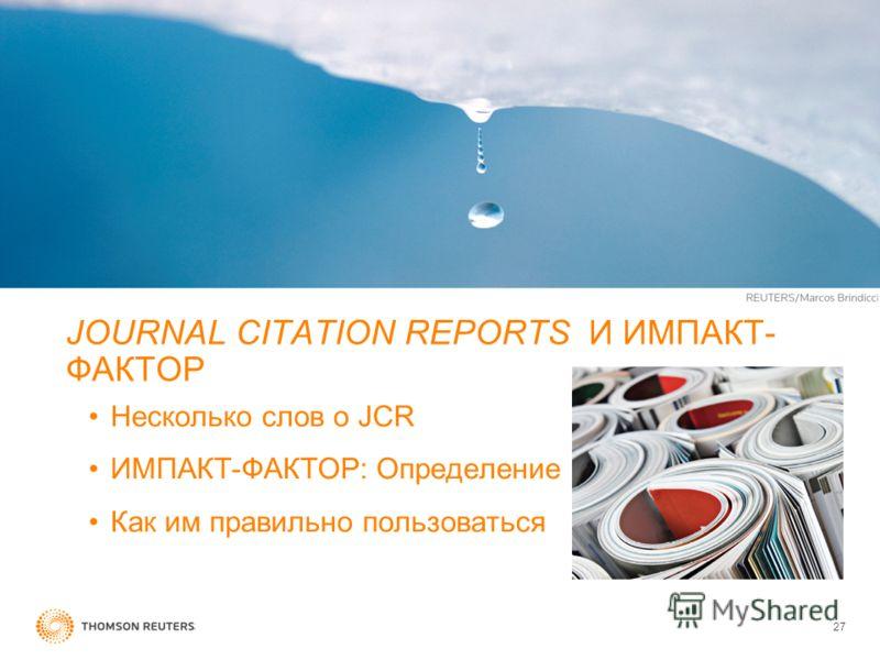 JOURNAL CITATION REPORTS И ИМПАКТ- ФАКТОР Несколько слов о JCR ИМПАКТ-ФАКТОР: Определение Как им правильно пользоваться 27