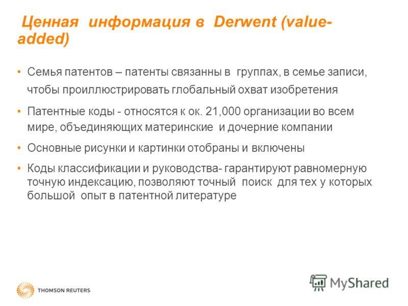 Ценная информация в Derwent (value- added) Семья патентов – патенты связанны в группах, в семье записи, чтобы проиллюстрировать глобальный охват изобретения Патентные коды - относятся к ок. 21,000 организации во всем мире, объединяющих материнские и