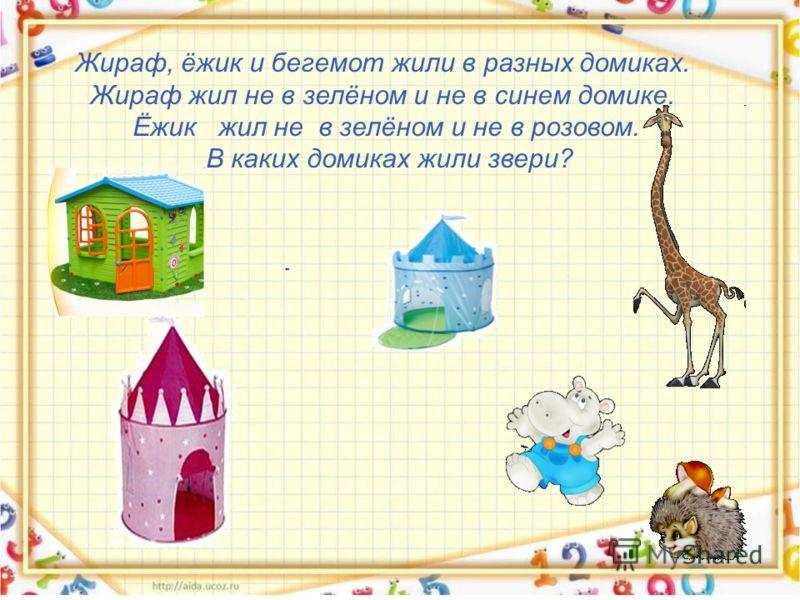 Жираф, ёжик и бегемот жили в разных домиках. Жираф жил не в зелёном и не в синем домике. Ёжик жил не в зелёном и не в розовом. В каких домиках жили звери?
