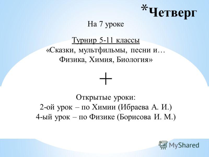 * Четверг На 7 уроке Турнир 5-11 классы «Сказки, мультфильмы, песни и… Физика, Химия, Биология» + Открытые уроки: 2-ой урок – по Химии (Ибраева А. И.) 4-ый урок – по Физике (Борисова И. М.)