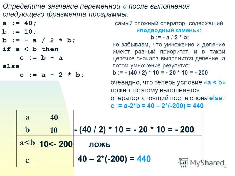 Определите значение переменной c после выполнения следующего фрагмента программы. a := 40; b := 10; b := - a / 2 * b; if a < b then c := b - a else c := a - 2 * b; самый сложный оператор, содержащий «подводный камень»: b := - a / 2 * b; не забываем,