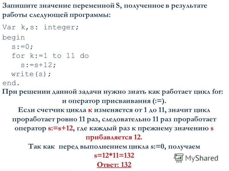 Запишите значение переменной S, полученное в результате работы следующей программы: Var k,s: integer; begin s:=0; for k:=1 to 11 do s:=s+12; write(s); end. 18 При решении данной задачи нужно знать как работает цикл for: и оператор присваивания (:=).