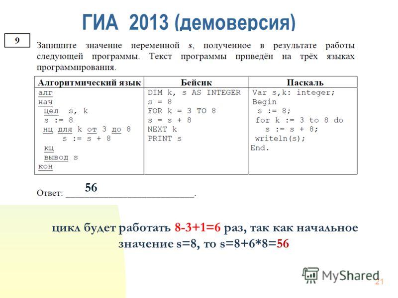 ГИА 2013 (демоверсия) 56 цикл будет работать 8-3+1=6 раз, так как начальное значение s=8, то s=8+6*8=56 21