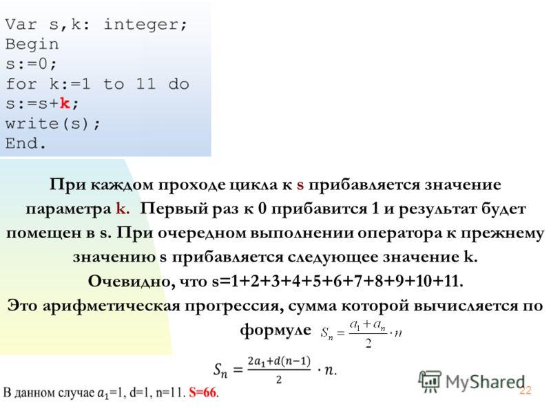 22 При каждом проходе цикла к s прибавляется значение параметра k. Первый раз к 0 прибавится 1 и результат будет помещен в s. При очередном выполнении оператора к прежнему значению s прибавляется следующее значение k. Очевидно, что s=1+2+3+4+5+6+7+8+