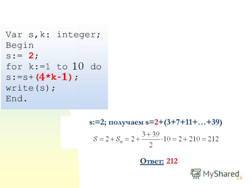 24 s:=2; получаем s=2+(3+7+11+…+39) Ответ: 212