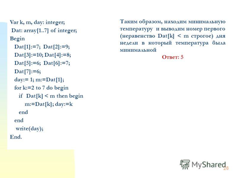 26 Var k, m, day: integer; Dat: array[1..7] of integer; Begin Dat[1]:=7; Dat[2]:=9; Dat[3]:=10; Dat[4]:=8; Dat[5]:=6; Dat[6]:=7; Dat[7]:=6; day:= 1; m:=Dat[1]; for k:=2 to 7 do begin if Dat[k] < m then begin m:=Dat[k]; day:=k end write(day); End. Так