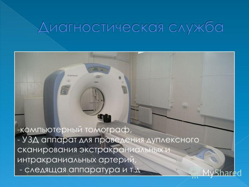 -компьютерный томограф, - УЗД аппарат для проведения дуплексного сканирования экстракраниальных и интракраниальных артерий, - следящая аппаратура и т.д