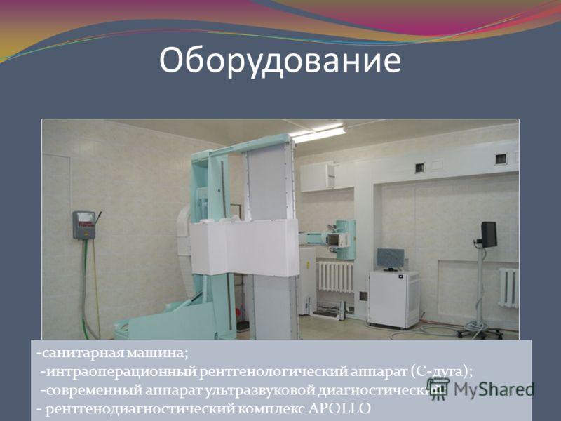 Оборудование -санитарная машина; -интраоперационный рентгенологический аппарат (С-дуга); -современный аппарат ультразвуковой диагностический; - рентгенодиагностический комплекс APOLLO