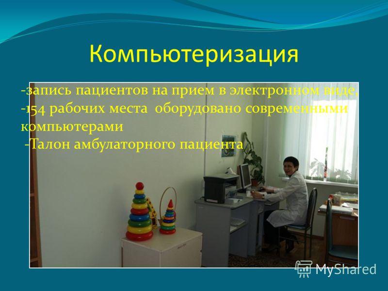 Компьютеризация -запись пациентов на прием в электронном виде, -154 рабочих места оборудовано современными компьютерами -Талон амбулаторного пациента