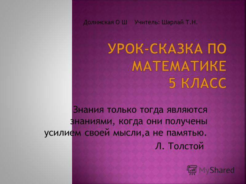 Знания только тогда являются знаниями, когда они получены усилием своей мысли,а не памятью. Л. Толстой. Долинская О Ш Учитель: Шарлай Т.Н.