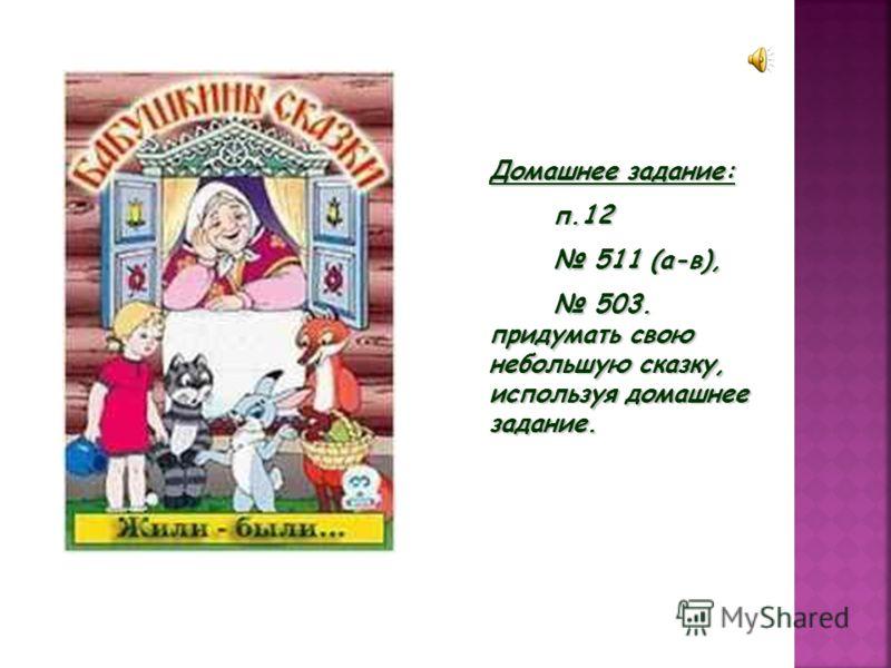 Домашнее задание: п.12 п.12 511 (а-в), 511 (а-в), 503. придумать свою небольшую сказку, используя домашнее задание. 503. придумать свою небольшую сказку, используя домашнее задание.