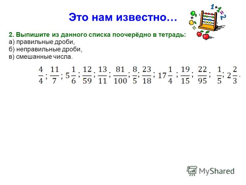 2. Выпишите из данного списка поочерёдно в тетрадь: а) правильные дроби, б) неправильные дроби, в) смешанные числа. ; ; ;; ; ;;;;;;;. Это нам известно…