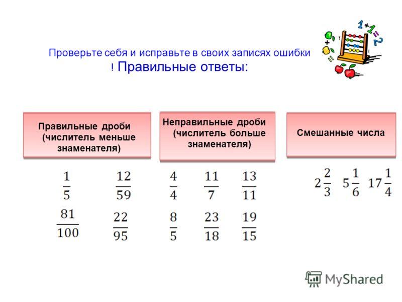 Проверьте себя и исправьте в своих записях ошибки ! Правильные ответы: Правильные дроби (числитель меньше знаменателя) Неправильные дроби (числитель больше знаменателя) Смешанные числа