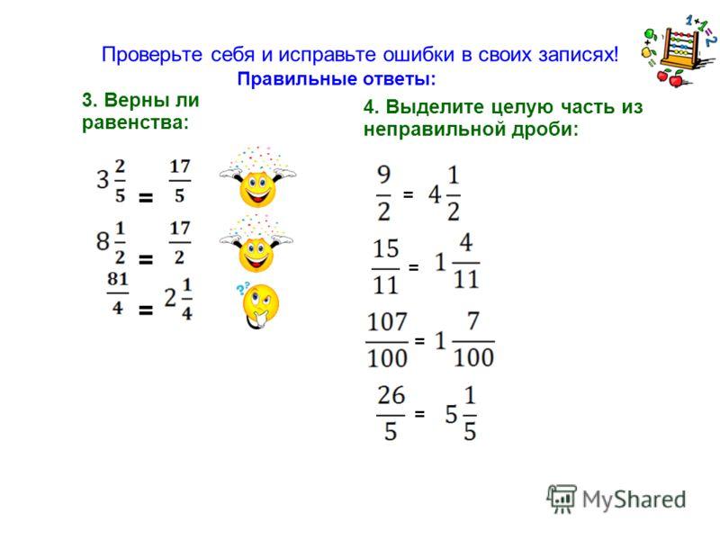 Проверьте себя и исправьте ошибки в своих записях! 3. Верны ли равенства: = = = 4. Выделите целую часть из неправильной дроби: = = = = Правильные ответы: