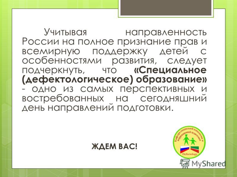 Учитывая направленность России на полное признание прав и всемирную поддержку детей с особенностями развития, следует подчеркнуть, что «Специальное (дефектологическое) образование» - одно из самых перспективных и востребованных на сегодняшний день на