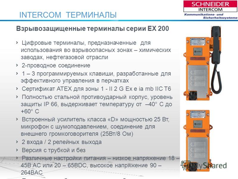 INTERCOM ТЕРМИНАЛЫ Взрывозащищенные терминалы серии EX 200 Цифровые терминалы, предназначенные для использования во взрывоопасных зонах – химических заводах, нефтегазовой отрасли 2-проводное соединение 1 – 3 программируемых клавиши, разработанные для