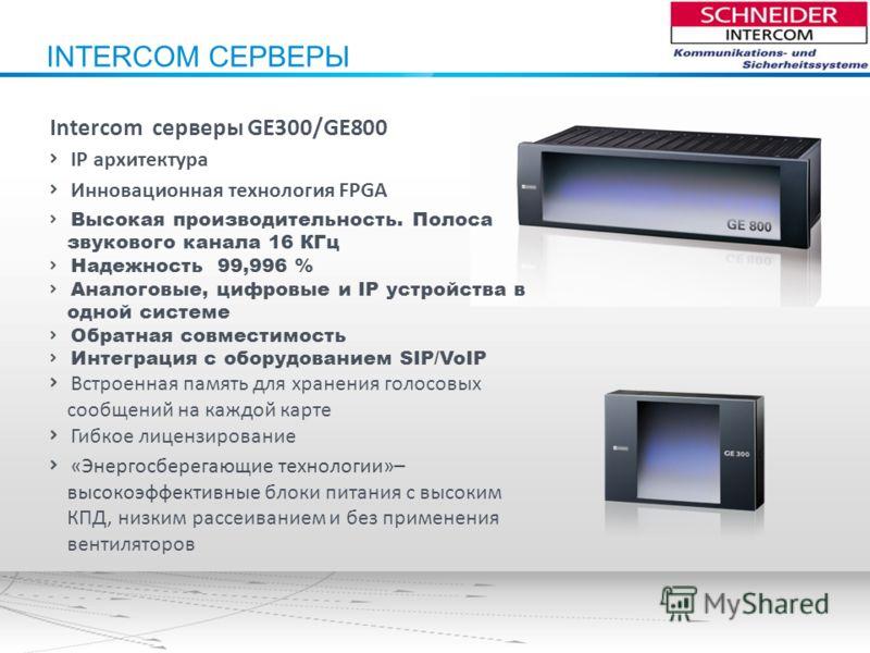 INTERCOM СЕРВЕРЫ Intercom серверы GE300/GE800 IP архитектура Инновационная технология FPGA Высокая производительность. Полоса звукового канала 16 КГц Надежность 99,996 % Аналоговые, цифровые и IP устройства в одной системе Обратная совместимость Инте
