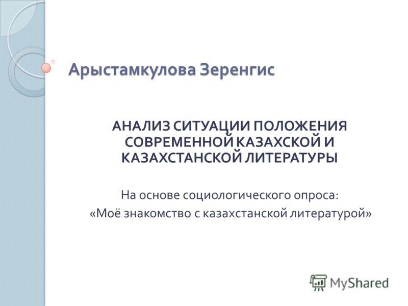 Арыстамкулова Зеренгис АНАЛИЗ СИТУАЦИИ ПОЛОЖЕНИЯ СОВРЕМЕННОЙ КАЗАХСКОЙ И КАЗАХСТАНСКОЙ ЛИТЕРАТУРЫ На основе социологического опроса : « Моё знакомство с казахстанской литературой »